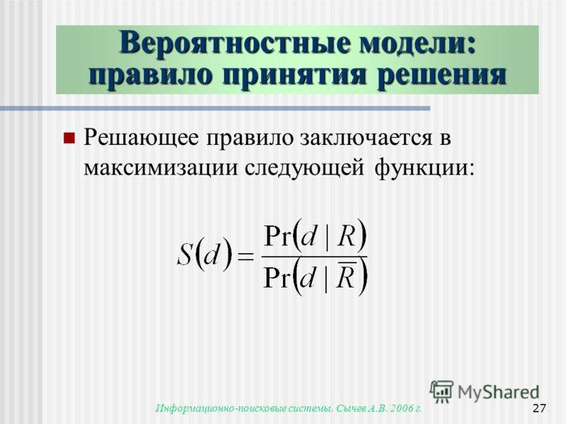 Информационно-поисковые системы. Сычев А.В. 2006 г.27 Вероятностные модели: правило принятия решения Решающее правило заключается в максимизации следующей функции: