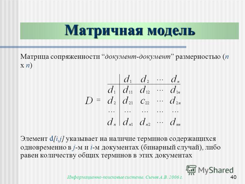 Информационно-поисковые системы. Сычев А.В. 2006 г.40 Матричная модель Матрица сопряженности документ-документ размерностью (n x n) Элемент d [i,j] указывает на наличие терминов содержащихся одновременно в j-м и i-м документах (бинарный случай), либо