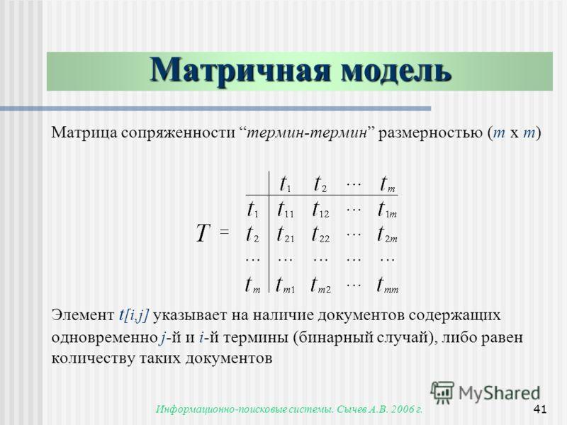 Информационно-поисковые системы. Сычев А.В. 2006 г.41 Матричная модель Матрица сопряженности термин-термин размерностью (m x m) Элемент t [i,j] указывает на наличие документов содержащих одновременно j-й и i-й термины (бинарный случай), либо равен ко