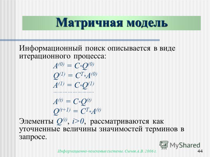 Информационно-поисковые системы. Сычев А.В. 2006 г.44 Информационный поиск описывается в виде итерационного процесса: A (0) = C * Q (0) Q (1) = C T * A (0) A (1) = C * Q (1) …………………….. A (t) = C * Q (t) Q (t+1) = C T * A (t) Элементы Q (i), i>0, расс