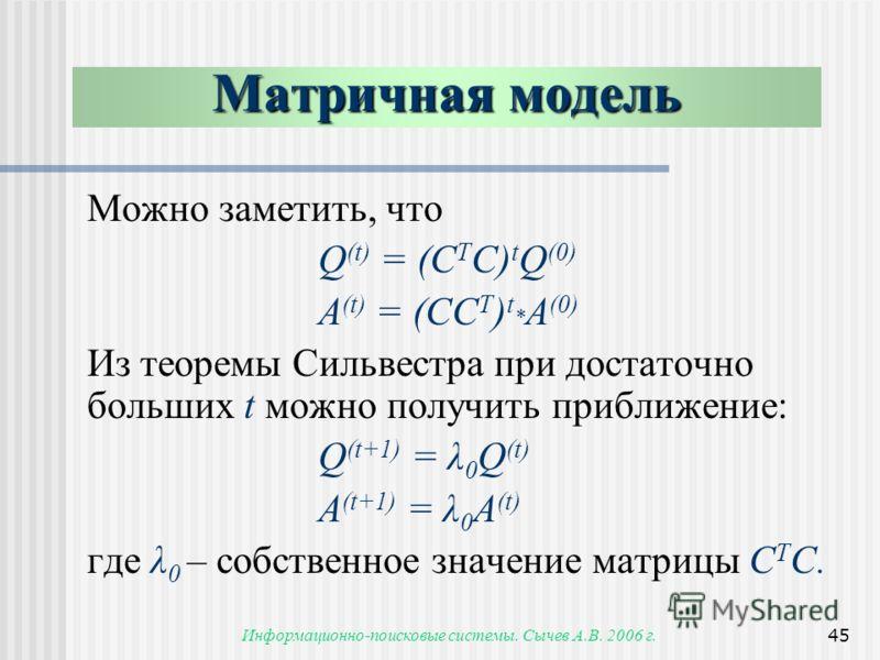 Информационно-поисковые системы. Сычев А.В. 2006 г.45 Можно заметить, что Q (t) = (C T С) t Q (0) A (t) = (CC T ) t * A (0) Из теоремы Сильвестра при достаточно больших t можно получить приближение: Q (t+1) = λ 0 Q (t) A (t+1) = λ 0 A (t) где λ 0 – с