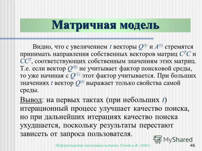 Информационно-поисковые системы. Сычев А.В. 2006 г.46 Видно, что с увеличением t векторы Q (t) и A (t) стремятся принимать направления собственных векторов матриц C T С и СC T, соответствующих собственным значениям этих матриц. Т.е. если вектор Q (0)