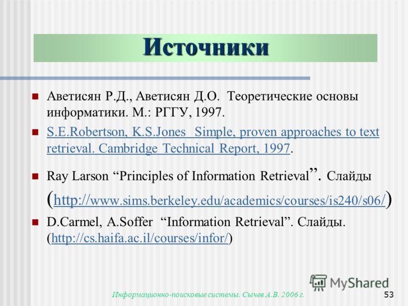 Информационно-поисковые системы. Сычев А.В. 2006 г.53 Аветисян Р.Д., Аветисян Д.О. Теоретические основы информатики. М.: РГГУ, 1997. S.E.Robertson, K.S.Jones Simple, proven approaches to text retrieval. Cambridge Technical Report, 1997. S.E.Robertson