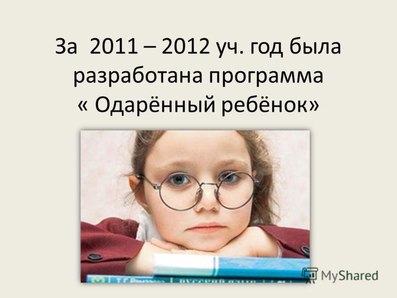 За 2011 – 2012 уч. год была разработана программа « Одарённый ребёнок»