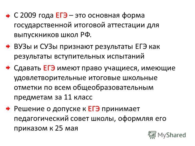 ЕГЭ С 2009 года ЕГЭ – это основная форма государственной итоговой аттестации для выпускников школ РФ. ВУЗы и СУЗы признают результаты ЕГЭ как результаты вступительных испытаний ЕГЭ Сдавать ЕГЭ имеют право учащиеся, имеющие удовлетворительные итоговые