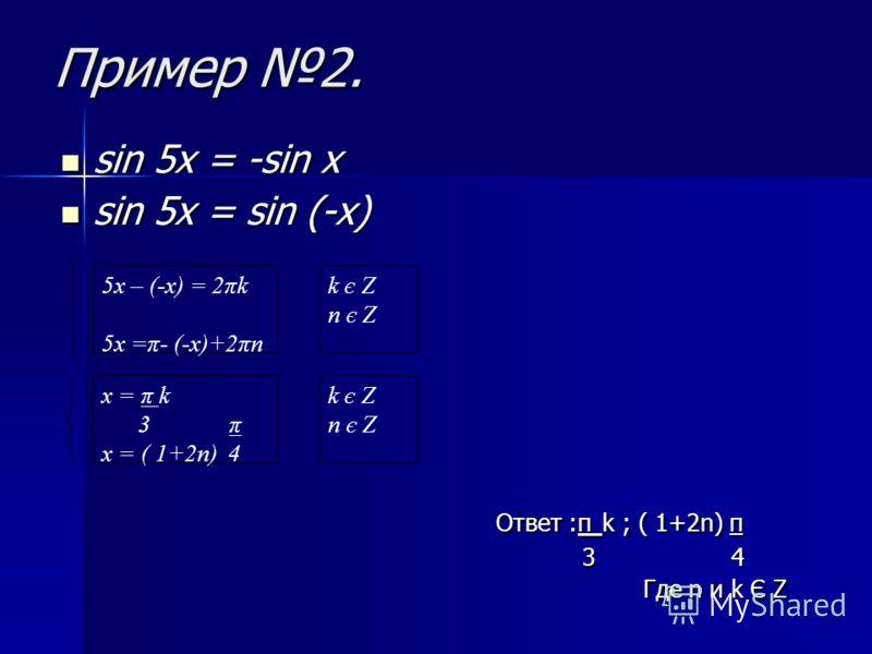 Пример 1. sin 2x = sin 5x sin 2x = sin 5x Ответ : 2π k; (1 - 2π) π, Ответ : 2π k; (1 - 2π) π, 3 7 3 7 где n u k Є Z где n u k Є Z 5x = 2x + 2πk 5x = π- 2x + 2πn 3x = 2πk 7x = (1 + 2π)π x = 2πk 3 π x = (1 + 2π) 7 k є Z n є Z k є Z n є Z k є Z n є Z