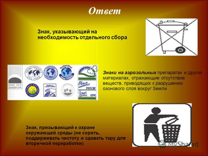 Ответ Знак, призывающий к охране окружающей среды (не сорить, поддерживать чистоту и сдавать тару для вторичной переработки) Знаки на аэрозольных препаратах и других материалах, отражающие отсутствие веществ, приводящих к разрушению озонового слоя во