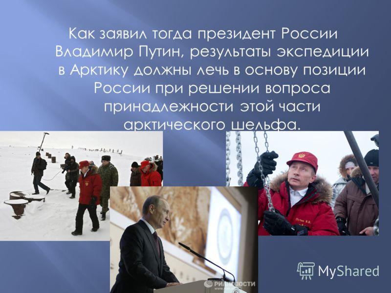 Как заявил тогда президент России Владимир Путин, результаты экспедиции в Арктику должны лечь в основу позиции России при решении вопроса принадлежности этой части арктического шельфа.