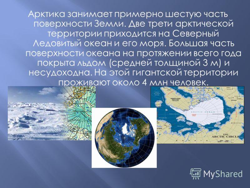 Арктика занимает примерно шестую часть поверхности Земли. Две трети арктической территории приходится на Северный Ледовитый океан и его моря. Большая часть поверхности океана на протяжении всего года покрыта льдом (средней толщиной 3 м) и несудоходна