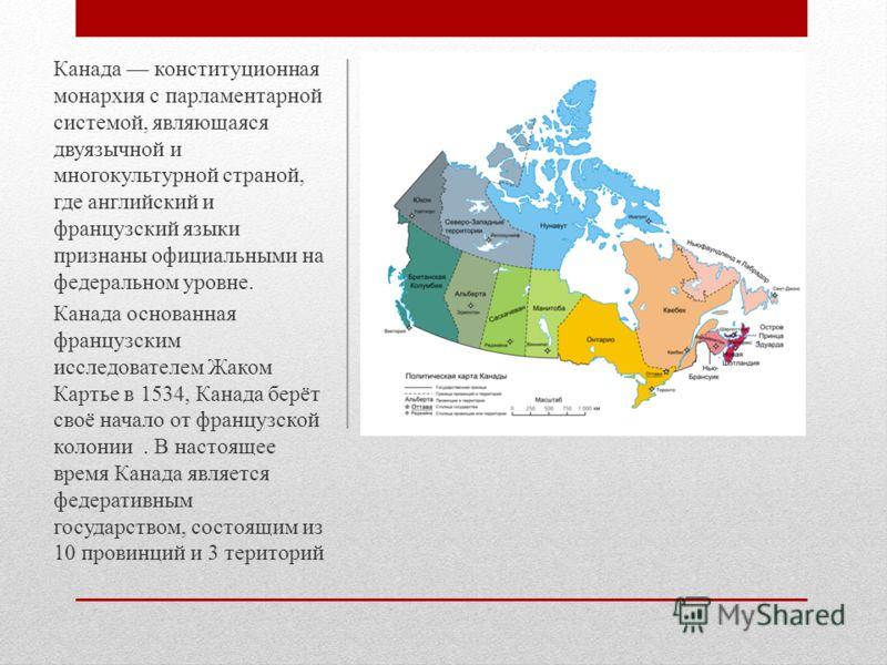 Канада конституционная монархия с парламентарной системой, являющаяся двуязычной и многокультурной страной, где английский и французский языки признаны официальными на федеральном уровне. Канада основанная французским исследователем Жаком Картье в 15