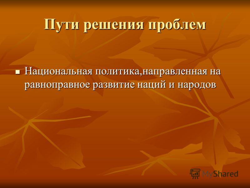 Пути решения проблем Национальная политика,направленная на равноправное развитие наций и народов Национальная политика,направленная на равноправное развитие наций и народов