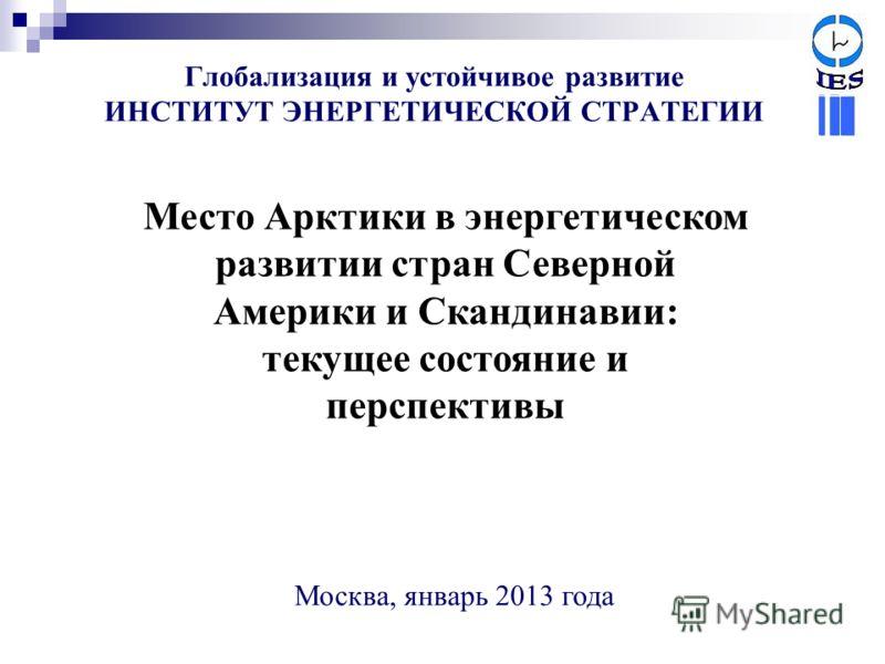 Глобализация и устойчивое развитие ИНСТИТУТ ЭНЕРГЕТИЧЕСКОЙ СТРАТЕГИИ Место Арктики в энергетическом развитии стран Северной Америки и Скандинавии: текущее состояние и перспективы Москва, январь 2013 года