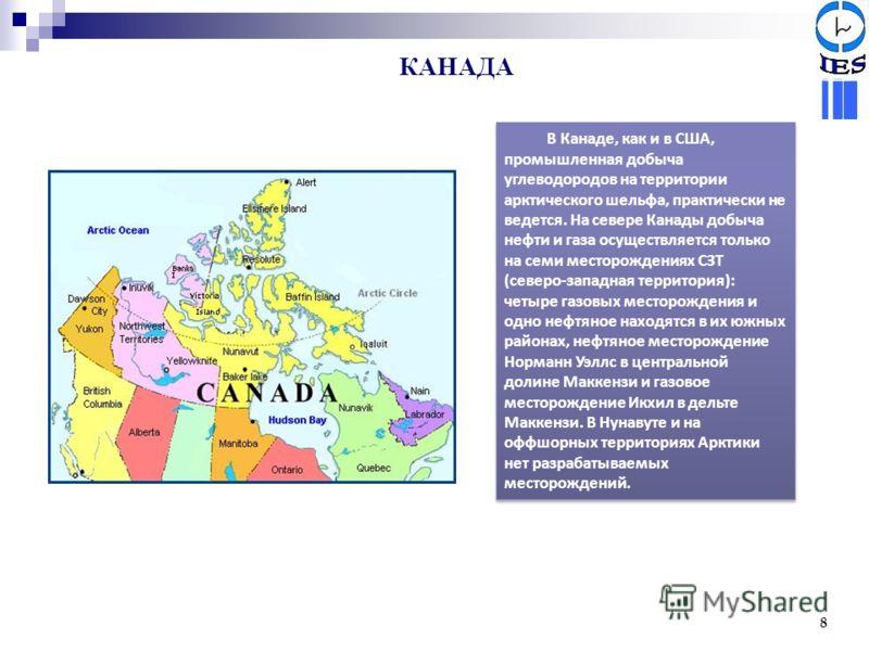 КАНАДА 8 В Канаде, как и в США, промышленная добыча углеводородов на территории арктического шельфа, практически не ведется. На севере Канады добыча нефти и газа осуществляется только на семи месторождениях СЗТ (северо-западная территория): четыре га