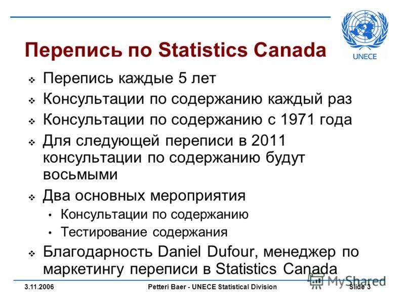 Petteri Baer - UNECE Statistical Division Slide 33.11.2006 Перепись по Statistics Canada Перепись каждые 5 лет Консультации по содержанию каждый раз Консультации по содержанию с 1971 года Для следующей переписи в 2011 консультации по содержанию будут