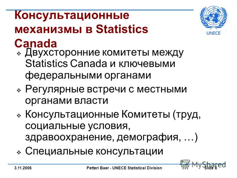 Petteri Baer - UNECE Statistical Division Slide 83.11.2006 Консультационные механизмы в Statistics Canada Двухсторонние комитеты между Statistics Canada и ключевыми федеральными органами Регулярные встречи с местными органами власти Консультационные