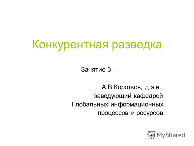 Конкурентная разведка Занятие 3. А.В.Коротков, д.э.н., заведующий кафедрой Глобальных информационных процессов и ресурсов