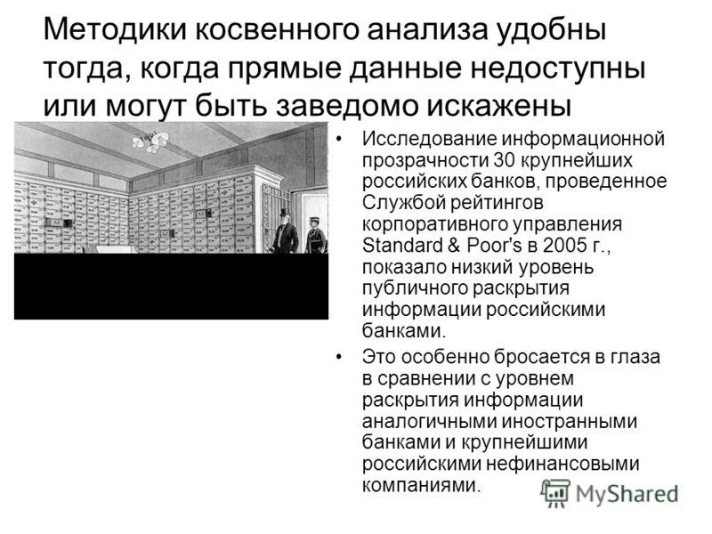 Методики косвенного анализа удобны тогда, когда прямые данные недоступны или могут быть заведомо искажены Исследование информационной прозрачности 30 крупнейших российских банков, проведенное Службой рейтингов корпоративного управления Standard & Poo