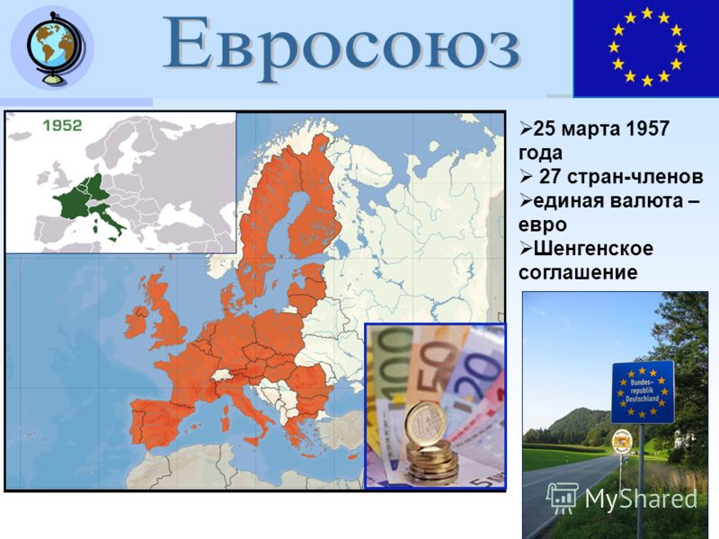 25 марта 1957 года 27 стран-членов единая валюта – евро Шенгенское соглашение