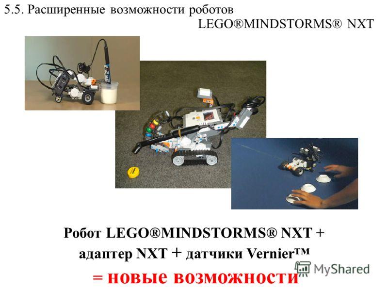 5.5. Расширенные возможности роботов LEGO®MINDSTORMS® NXT Робот LEGO®MINDSTORMS® NXT + адаптер NXT + датчики Vernier = новые возможности