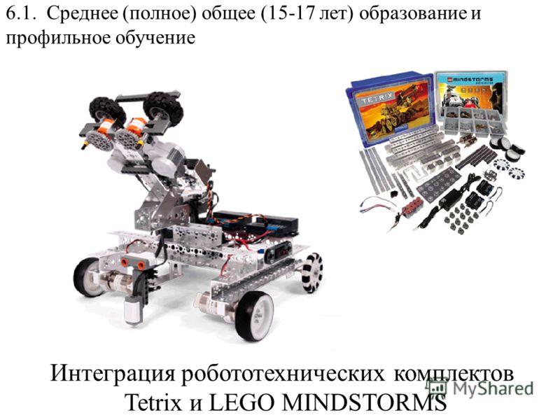 6.1. Среднее (полное) общее (15-17 лет) образование и профильное обучение Интеграция робототехнических комплектов Tetrix и LEGO MINDSTORMS