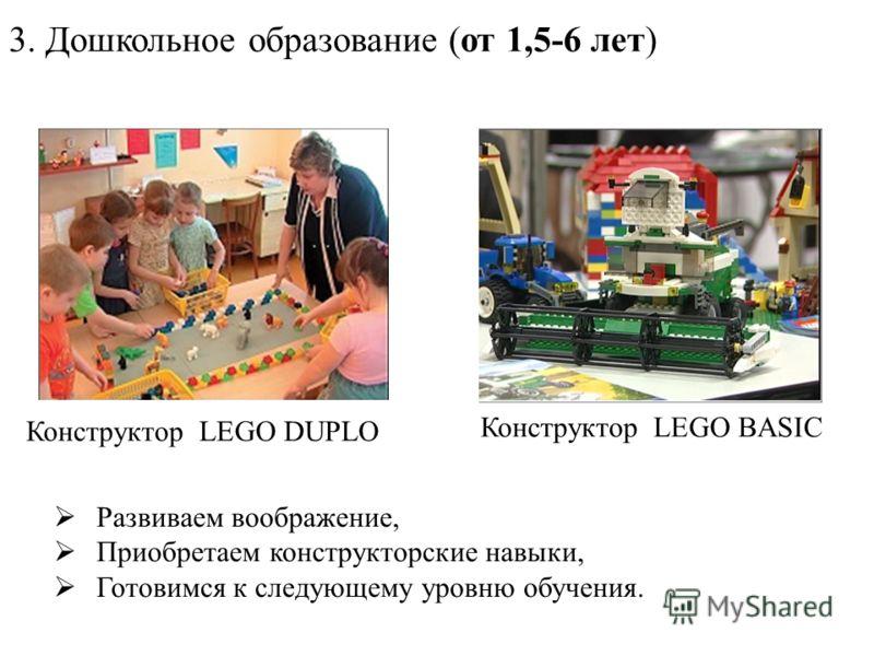 3. Дошкольное образование (от 1,5-6 лет) Конструктор LEGO DUPLO Конструктор LEGO BASIC Развиваем воображение, Приобретаем конструкторские навыки, Готовимся к следующему уровню обучения.