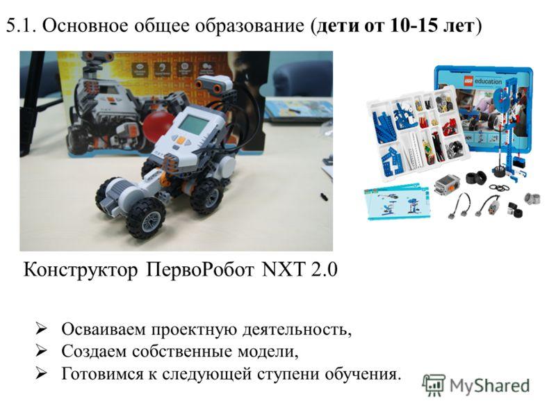 5.1. Основное общее образование (дети от 10-15 лет) Конструктор ПервоРобот NXT 2.0 Осваиваем проектную деятельность, Создаем собственные модели, Готовимся к следующей ступени обучения.