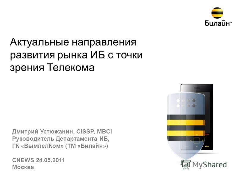 Актуальные направления развития рынка ИБ с точки зрения Телекома Дмитрий Устюжанин, CISSP, MBCI Руководитель Департамента ИБ, ГК «ВымпелКом» (ТМ «Билайн») CNEWS 24.05.2011 Москва
