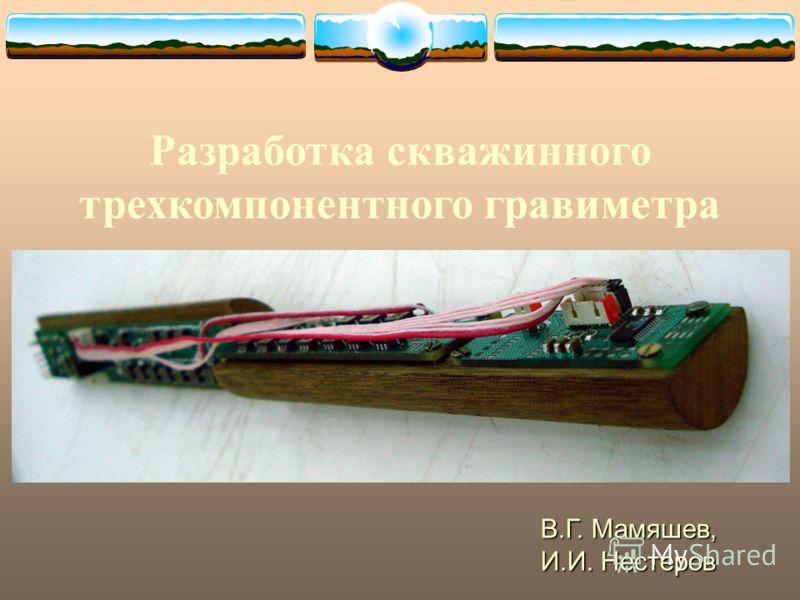 Разработка скважинного трехкомпонентного гравиметра В.Г. Мамяшев, И.И. Нестеров