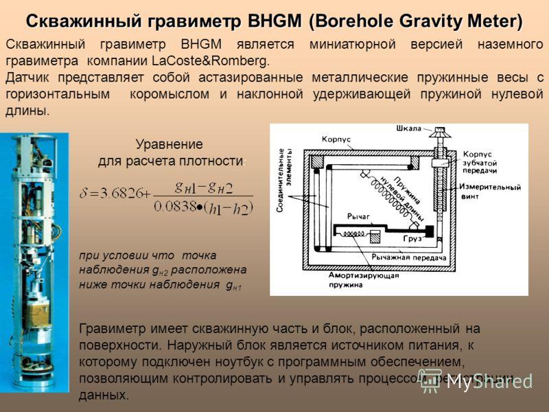 Скважинный гравиметр BHGM (Borehole Gravity Meter) Гравиметр имеет скважинную часть и блок, расположенный на поверхности. Наружный блок является источником питания, к которому подключен ноутбук с программным обеспечением, позволяющим контролировать и