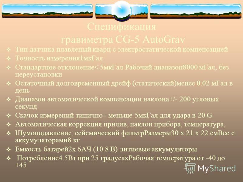 Спецификация гравиметра CG-5 AutoGrav Тип датчика плавленый кварц с электростатической компенсацией Точность измерения1мкГал Стандартное отклонение< 5мкГал Рабочий диапазон8000 мГал, без переустановки Остаточный долговременный дрейф (статический)мене