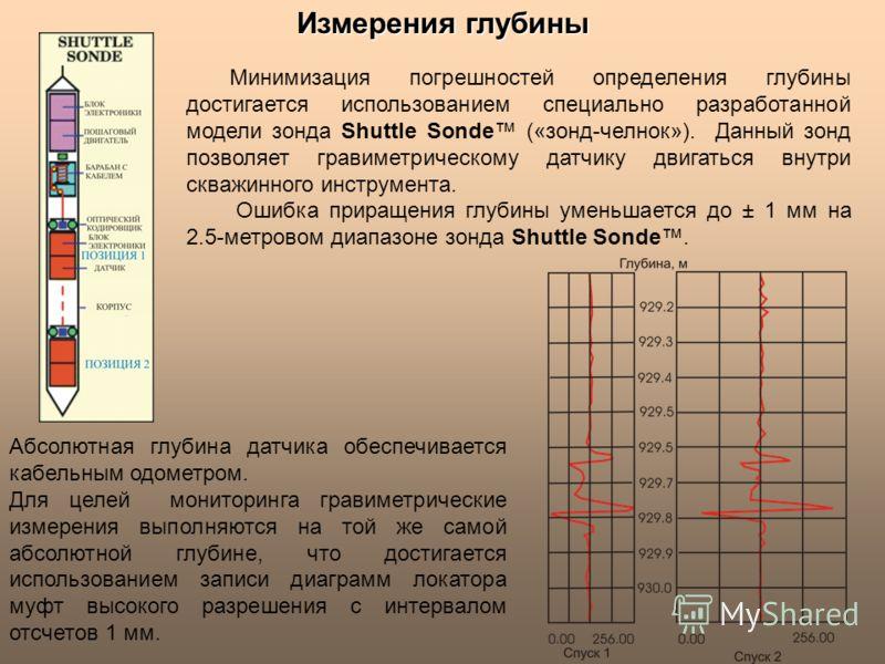 Измерения глубины Минимизация погрешностей определения глубины достигается использованием специально разработанной модели зонда Shuttle Sonde («зонд-челнок»). Данный зонд позволяет гравиметрическому датчику двигаться внутри скважинного инструмента. О