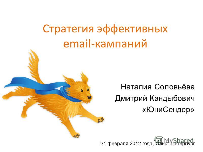 Стратегия эффективных email-кампаний Наталия Соловьёва Дмитрий Кандыбович «ЮниСендер» 21 февраля 2012 года, Санкт-Петербург