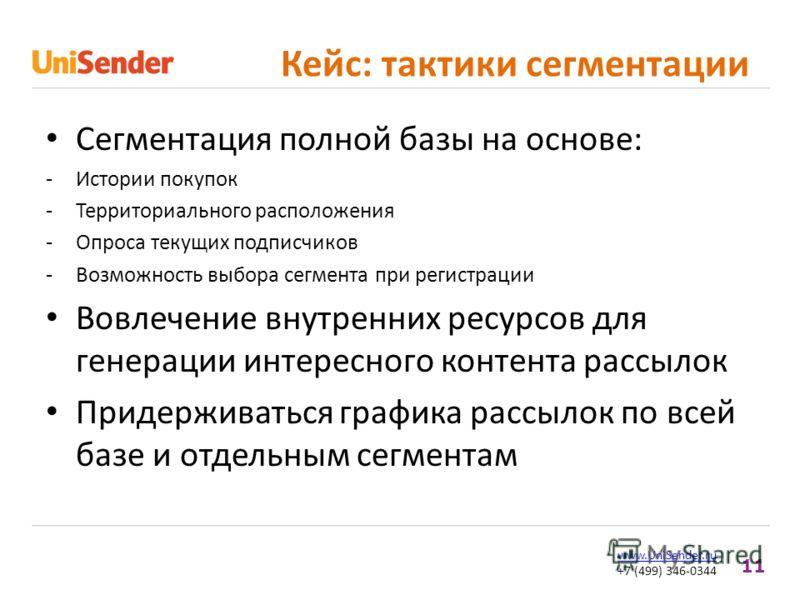 11 www.UniSender.ru +7 (499) 346-0344 Кейс: тактики сегментации Сегментация полной базы на основе: -Истории покупок -Территориального расположения -Опроса текущих подписчиков -Возможность выбора сегмента при регистрации Вовлечение внутренних ресурсов