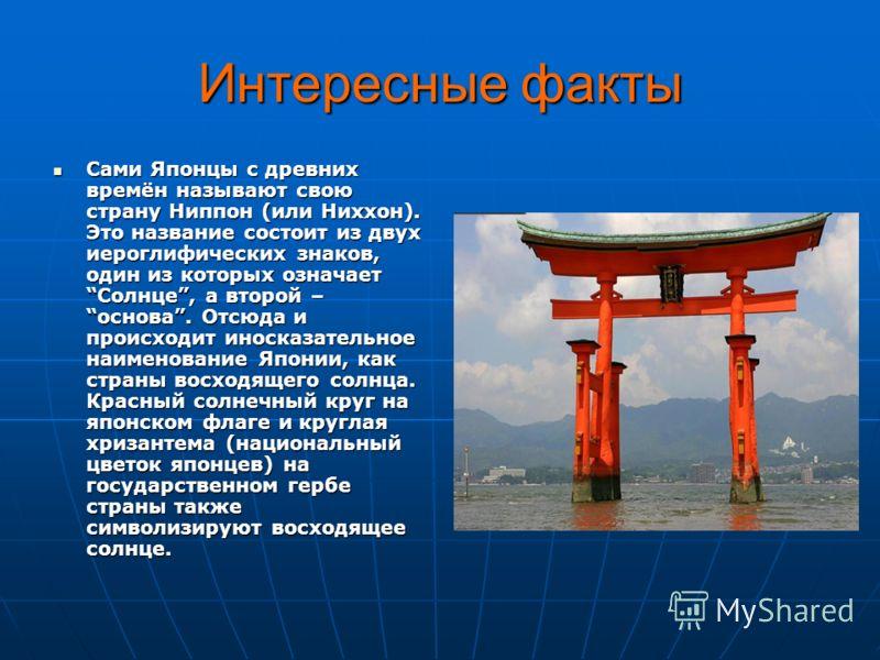 Интересные факты Сами Японцы с древних времён называют свою страну Ниппон (или Ниххон). Это название состоит из двух иероглифических знаков, один из которых означает Солнце, а второй – основа. Отсюда и происходит иносказательное наименование Японии,