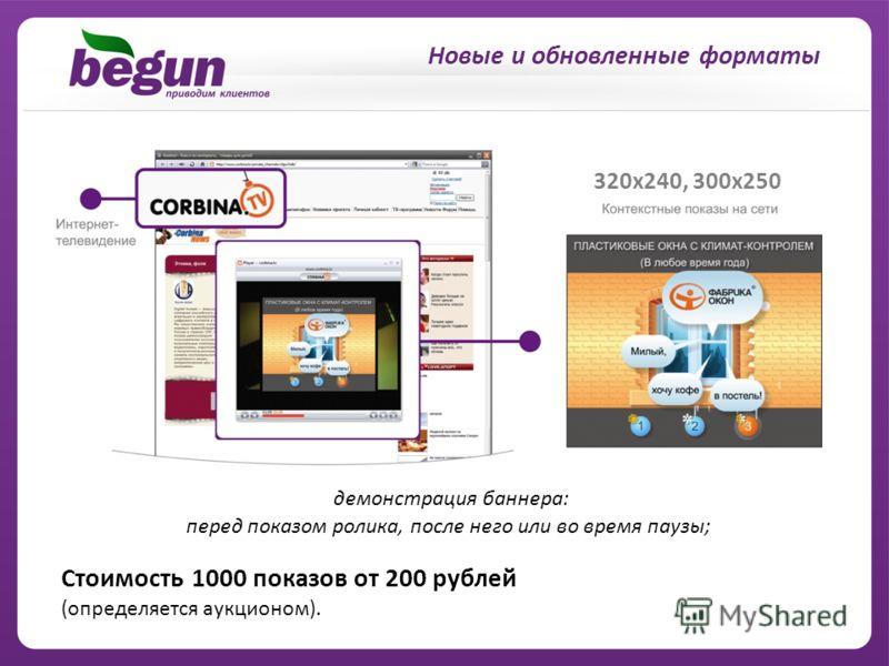 320x240, 300x250 Cтоимость 1000 показов от 200 рублей (определяется аукционом). демонстрация баннера: перед показом ролика, после него или во время паузы;