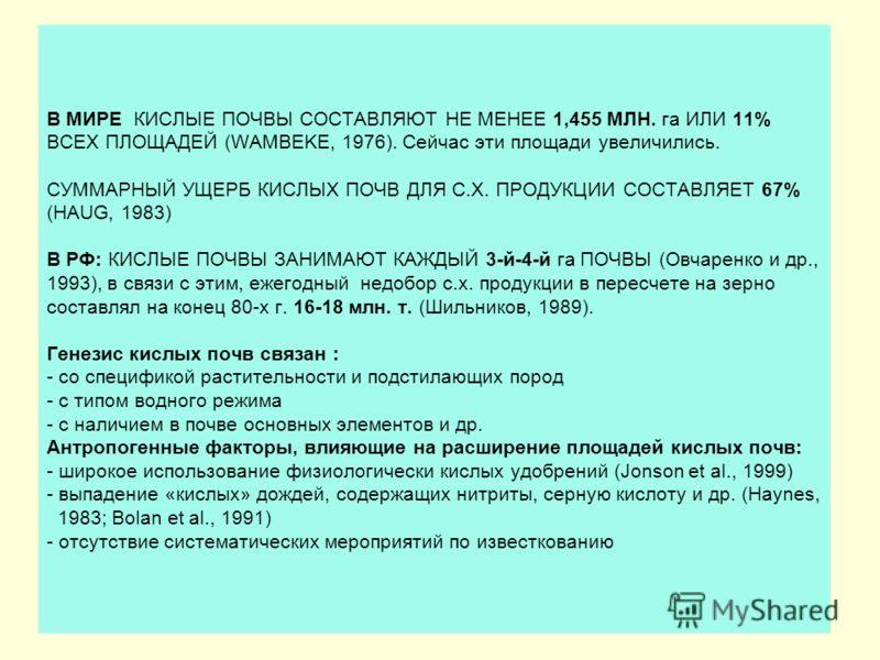 В МИРЕ КИСЛЫЕ ПОЧВЫ СОСТАВЛЯЮТ НЕ МЕНЕЕ 1,455 МЛН. га ИЛИ 11% ВСЕХ ПЛОЩАДЕЙ (WAMBEKE, 1976). Сейчас эти площади увеличились. СУММАРНЫЙ УЩЕРБ КИСЛЫХ ПОЧВ ДЛЯ С.Х. ПРОДУКЦИИ СОСТАВЛЯЕТ 67% (HAUG, 1983) В РФ: КИСЛЫЕ ПОЧВЫ ЗАНИМАЮТ КАЖДЫЙ 3-й-4-й га ПОЧВ