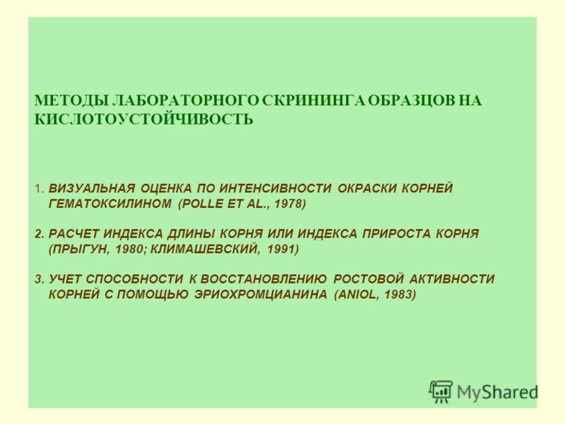 МЕТОДЫ ЛАБОРАТОРНОГО СКРИНИНГА ОБРАЗЦОВ НА КИСЛОТОУСТОЙЧИВОСТЬ 1. ВИЗУАЛЬНАЯ ОЦЕНКА ПО ИНТЕНСИВНОСТИ ОКРАСКИ КОРНЕЙ ГЕМАТОКСИЛИНОМ (POLLE ET AL., 1978) 2. РАСЧЕТ ИНДЕКСА ДЛИНЫ КОРНЯ ИЛИ ИНДЕКСА ПРИРОСТА КОРНЯ (ПРЫГУН, 1980; КЛИМАШЕВСКИЙ, 1991) 3. УЧЕ