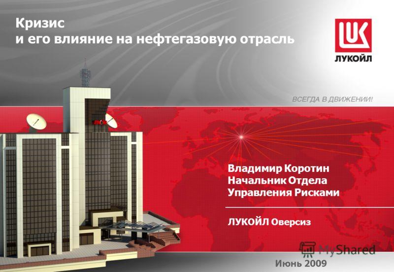 ЛУКОЙЛ Оверсиз Кризис и его влияние на нефтегазовую отрасль Июнь 2009 Владимир Коротин Начальник Отдела Управления Рисками
