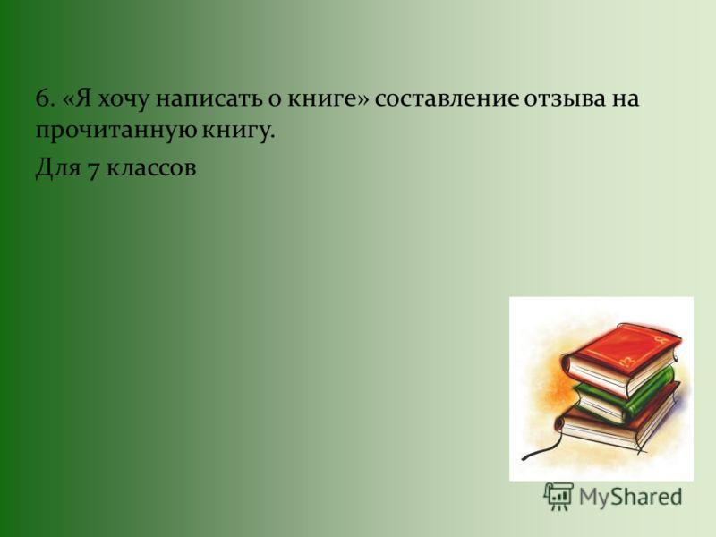 6. «Я хочу написать о книге» составление отзыва на прочитанную книгу. Для 7 классов