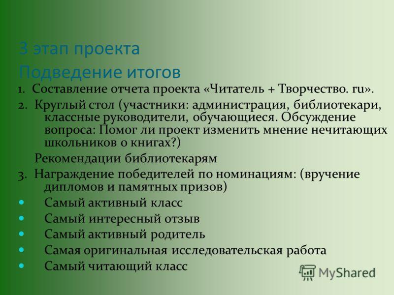 3 этап проекта Подведение итогов 1. Составление отчета проекта «Читатель + Творчество. ru». 2. Круглый стол (участники: администрация, библиотекари, классные руководители, обучающиеся. Обсуждение вопроса: Помог ли проект изменить мнение нечитающих шк
