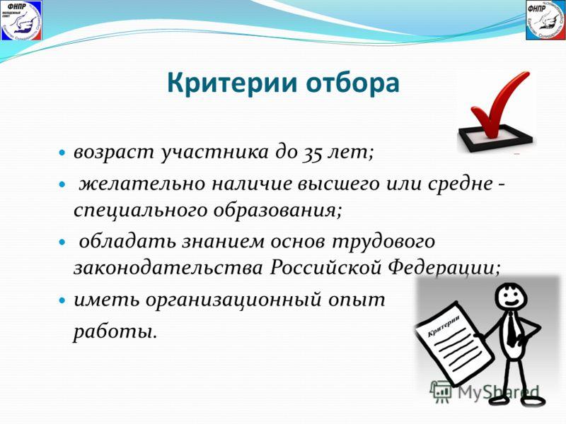 Критерии отбора возраст участника до 35 лет; желательно наличие высшего или средне - специального образования; обладать знанием основ трудового законодательства Российской Федерации; иметь организационный опыт работы.