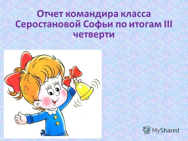 Отчет командира класса Серостановой Софьи по итогам III четверти