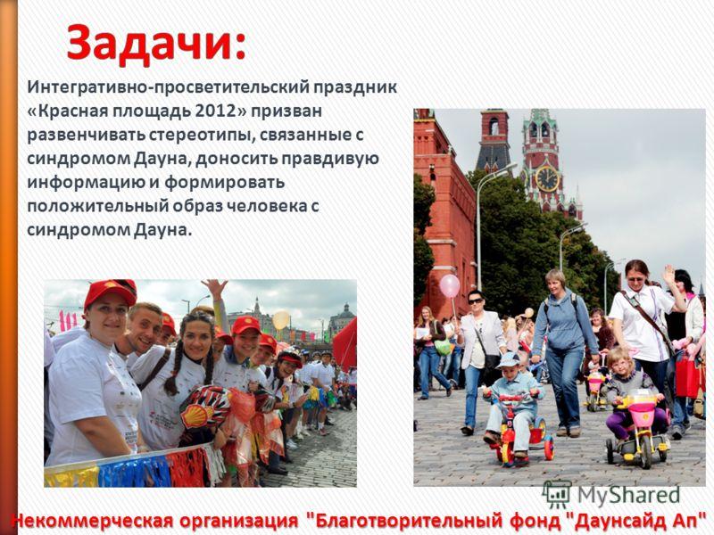 Интегративно-просветительский праздник «Красная площадь 2012» призван развенчивать стереотипы, связанные с синдромом Дауна, доносить правдивую информацию и формировать положительный образ человека с синдромом Дауна. Некоммерческая организация