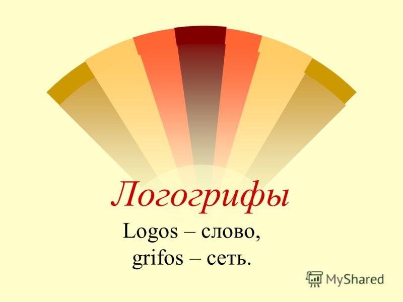 Логогрифы Logos – слово, grifos – сеть.