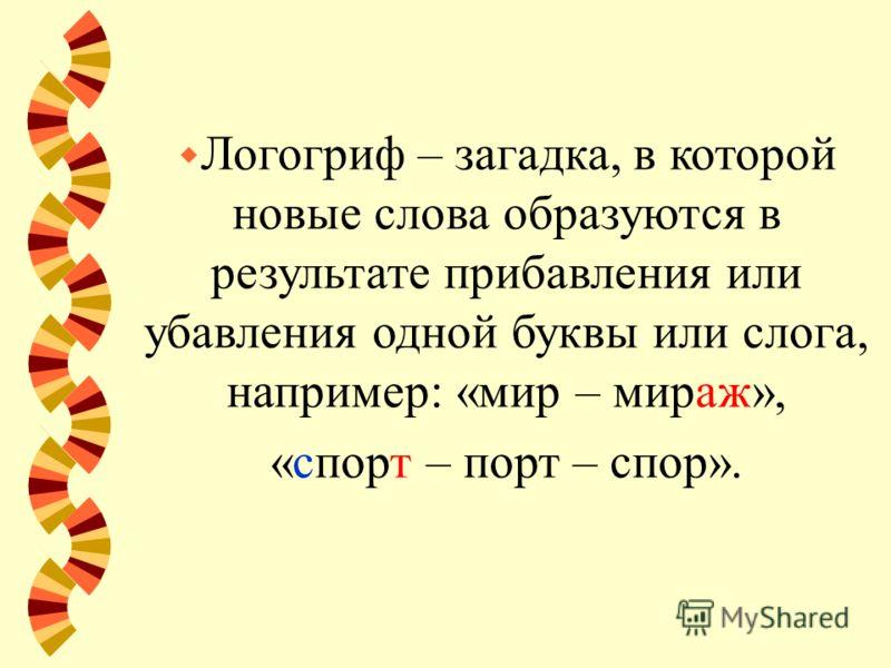 w Логогриф – загадка, в которой новые слова образуются в результате прибавления или убавления одной буквы или слога, например: «мир – мираж», «спорт – порт – спор».