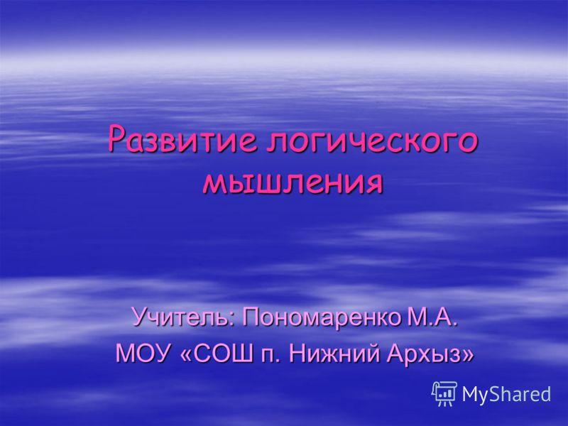 Развитие логического мышления Учитель: Пономаренко М.А. МОУ «СОШ п. Нижний Архыз»