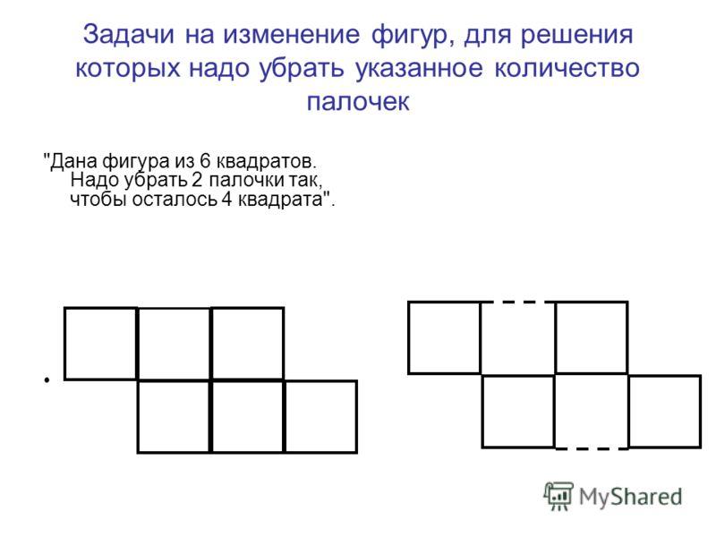 Задачи на изменение фигур, для решения которых надо убрать указанное количество палочек Дана фигура из 6 квадратов. Надо убрать 2 палочки так, чтобы осталось 4 квадрата.