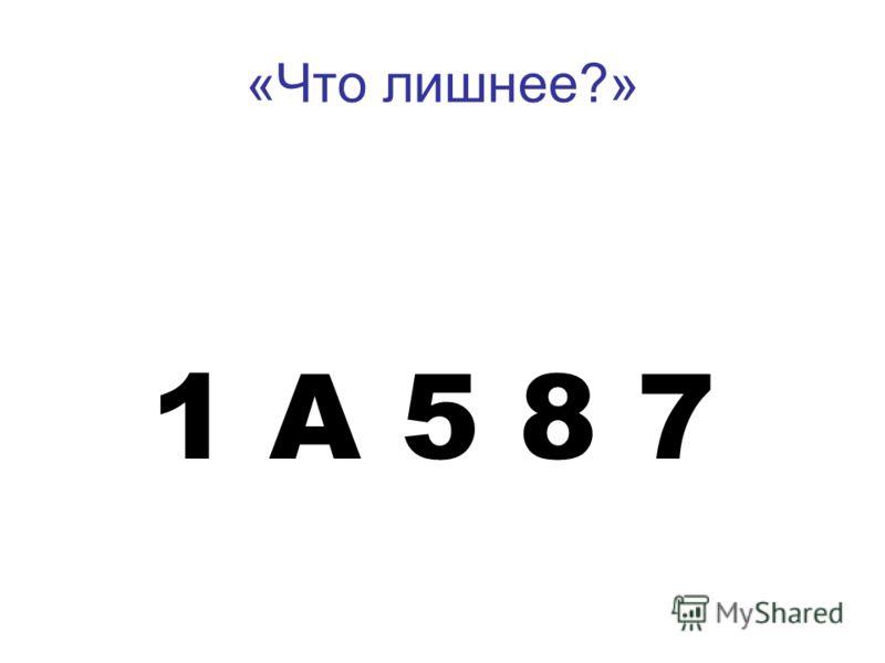 «Что лишнее?» 1 А 5 8 7