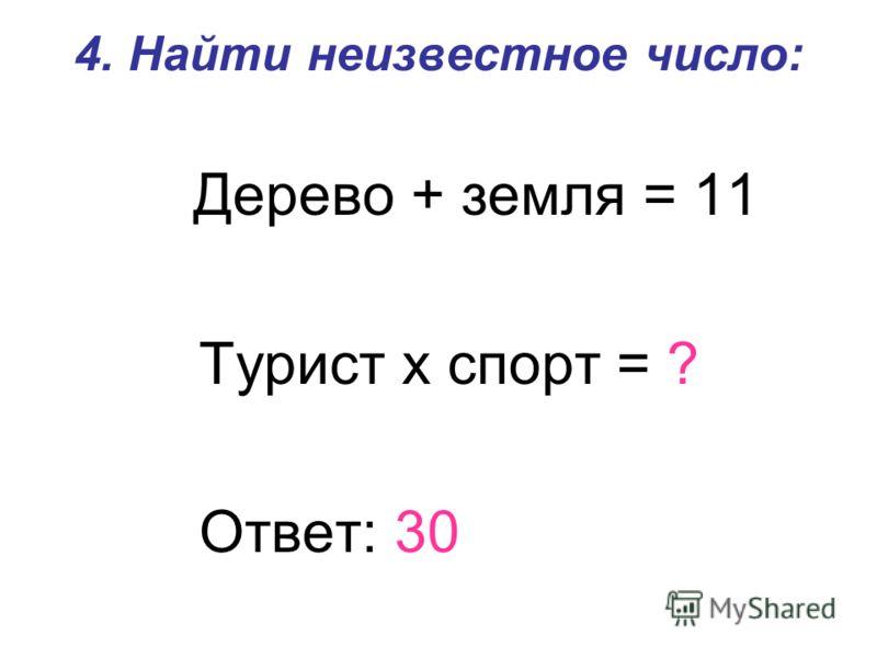 4. Найти неизвестное число: Дерево + земля = 11 Турист х спорт = ? Ответ: 30