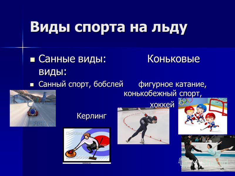 Виды спорта на льду Санные виды:Коньковые виды: Санные виды:Коньковые виды: Санный спорт, бобслей фигурное катание, конькобежный спорт, Санный спорт, бобслей фигурное катание, конькобежный спорт, хоккей хоккейКерлинг